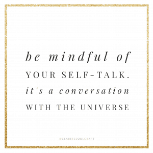 Be mindful of your self talk - its a conversation with the universe